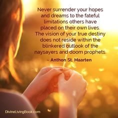 Never surrender your hopes  and dreams to the fateful  limitations others have  placed on their own lives.  The vision of your true destiny  does not reside within the  blinkered outlook of the  naysayers and doom prophets. ~ Anthon St. Maarten  #hopes #dreams #desires #wishes #goals #destiny #passion #lifepurpose #divinelivingbook #followyourdream #anthonstmaarten