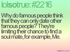 Why do famous people think that they can only date other famous people? They're limiting their chance to find a soul mate, for example, ME.