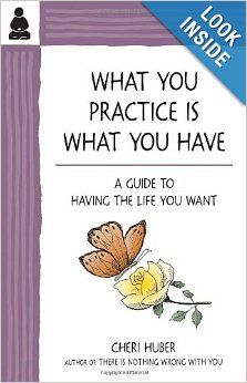 What You Practice Is What You Have: A Guide to Having the Life You Want: Cheri Huber: 9780971030978: Amazon.com: Books