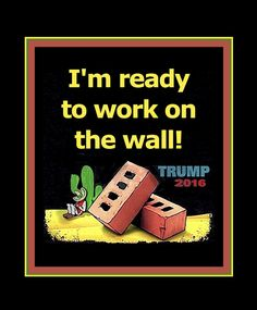 I'm ready to work on the wall!   Donald Trump
