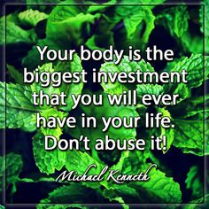 Your body is the biggest investment that you will ever have in your life. Don't abuse it! – Michael Kenneth