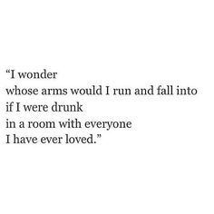 """""""I wonder whose arms would I run and fall into if I were drunk in a room with everyone I have ever loved. """" ➵ Follow for more quotes ✔"""