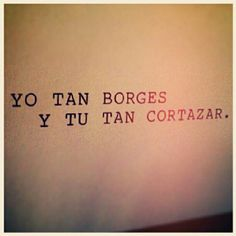 Yo tan Borges y tú tan Cortázar :'). También se aplica al revés (Porque en mi top Corti está antes que el Genio de Borges)