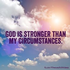 God is stronger than my circumstances...ALWAYS AND FOREVER. :)