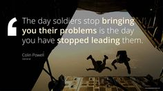 The day soldiers stop bringing you their problems is the day you have stopped leading them. Colin Powell, General