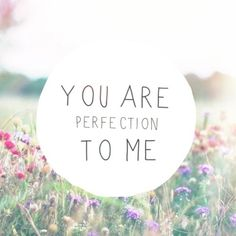 You are perfection to me.