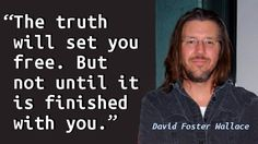 """""""The truth will set you free. But not until it is finished with you."""" — David Foster Wallace, Infinite Jest"""