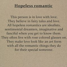 YES YES OMG I HAVE FOUND THE PERFECT DESCRIPTION OF MYSELF :DD this is 100% me, all the way. I'm in love with love. Romance and love makes me happy