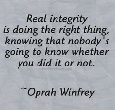 Real integrity is doing the right thing, knowing that nobody's going to know whether you did it or not. -- Oprah Winfrey