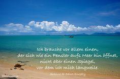 Ich brauche vor allem einen, der sich wie ein Fenster aufs Meer hin öffnet, nicht aber einen Spiegel, vor dem ich mich langweile. Antoine de Saint-Exupéry #zitate #deutsch #quotes     Weisheiten & Zitate TÄGLICH NEU auf www.MeinPapasagt.de