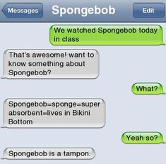 SpongebobWe watched Spongebob today in classthat's awesome! Want to know something about Spongebob?Spongebob=sponge=super absorbent=lives in Bikini BottomYeah so?Spongebob is a tampon. Funny Texts Jokes, Text Jokes, Funny Text Fails, Cute Texts, Epic Texts, Stupid Funny Memes, Funny Relatable Memes, Very Funny Texts, Bff Quotes Funny