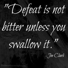 """Defeat is not bitter unless you swallow it.""- Joe Clark"