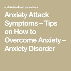 Anxiety Attack Symptoms – Tips on How to Overcome Anxiety – Anxiety Disorder