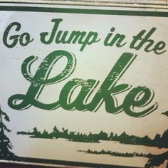 """""""Go Jump In The Lake!""""  Another of my mama's favorite sayings."""