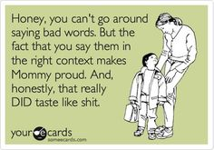 HONEY, YOU CAN'T GO AROUND SAYING BAD WORDS