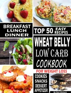 Wheat Belly Low Carb Cookbook For Weight Loss: Top 50 Wheat Free Recipes Are Essential To Everyone Who Want To Lose Weight...