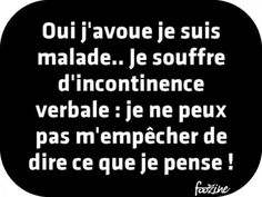 Oui j'avoue je suis malade… Je souffre d'incontinence verbale : je ne peux pas… Yes I admit I am sick … I suffer from verbal incontinence: I can not help but say what I think! Some Quotes, Words Quotes, Best Quotes, Funny Quotes, Sayings, Phrases Accrocheuses, Catchy Phrases, Quote Citation, French Quotes
