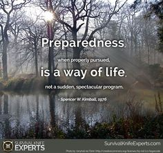Preparedness, when properly pursued, is a way of life, not a sudden spectacular program. -Spencer W. Provident Living, A Way Of Life, Survival Quotes, Survival Knife, Outdoor Gear, The Good Place, House Design, Lds, Prayers