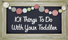101 Things To Do With Your Toddler - I'm a SAHM and should be doing a lot more things like this with my tot!