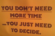 Perfect! Stop procrastinating.  No one else is. Your life will pass you by and everyone will already have what you want.