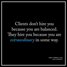 Clients don't hire you because you are balanced. They hire you because you are extraordinary in some way.