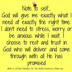 Note to self…Sept. : Note to self… God will give me exactly what I need at exactly the right time. I don't need to stress, worry or be anxious while I wait. I choose to rest and trust in God who will delive… Faith Quotes, Bible Quotes, Me Quotes, Prayer Quotes, Wisdom Bible, Bible Verses, Spiritual Quotes, Positive Quotes, Positive Things