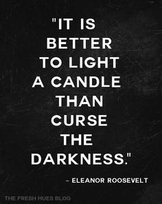 It is better to light a candle than curse the darkness. -Eleanor Roosevelt quote