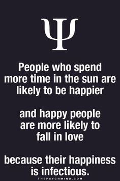 people who spend more time in the sun are likely to be happier and happy people are more likely to fall in love because their happiness is infectious.