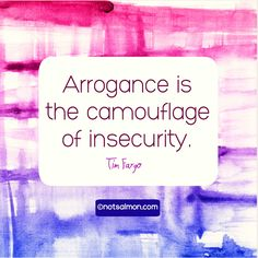 Arrogance is the camouflage of insecurity. Tim Fargo #notsalmon