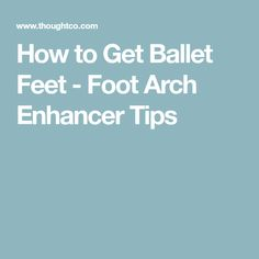 How to Get Ballet Feet - Foot Arch Enhancer Tips