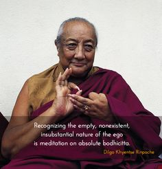 Meditation on absolute bodhicitta ~ Dilgo Khyentse Rinpoche http://justdharma.com/s/283is Recognizing the empty, nonexistent, insubstantial nature of the ego is meditation on absolute bodhicitta. – Dilgo Khyentse Rinpoche source: https://www.facebook.com/dilgokhyentseshechen