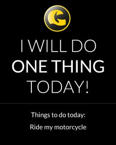 I will do one thing today: Ride my motorcycle  http://www.getgeared.co.uk?leadsource=ggs1402&utm_campaign=ggs1402&utm_topic=quotes