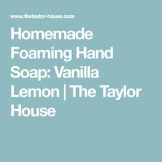 Homemade Foaming Hand Soap: Vanilla Lemon | The Taylor House