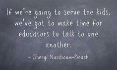 """""""if we're going to serve the kids, we've got to make time for educators to talk to one another."""""""