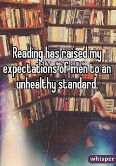 """Reading has raised my expectations of men to an unhealthy standard."""