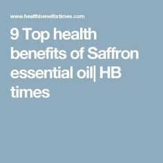 9 Top health benefits of Saffron essential oil  HB times