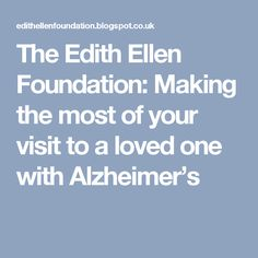 The Edith Ellen Foundation: Making the most of your visit to a loved one with Alzheimer's
