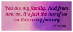 You are my family. And from now on, it's just the two of us on this crazy journey - Ty