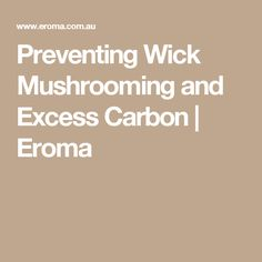 Preventing Wick Mushrooming and Excess Carbon | Eroma