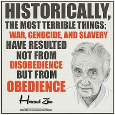 Historically, the most terrible things: war Genocide and slavery have resulted not from disobedience, but from obedience: Howard Zinn. Stand up for animal rights, go against the grain and GO VEGAN! Cogito Ergo Sum, Great Quotes, Me Quotes, Inspirational Quotes, Judge Quotes, Strong Quotes, Attitude Quotes, Motivational, Howard Zinn