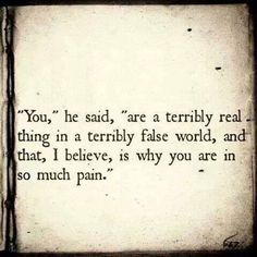 • You Are A Terribly Real Thing In A Terribly False World  • Quotes •