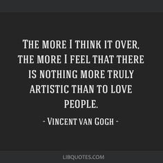 Vincent van Gogh Quote: The more I think it over, the more I feel that there is nothing more truly artistic than to love people.