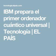 IBM prepara el primer ordenador cuántico universal   Tecnología   EL PAÍS