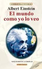 EINSTEIN, ALBERT.  El mundo como yo lo veo (081 EIN mun) Antología de la vida y obra de una de las mentes contemporáneas más sabias, la del judío-alemán Albert Einstein (1879-1955), genial creador de la teoría de la Relatividad, pero también un extraordinario humanista que pontifica sobre todos los problemas de la turbulenta época que le tocó en suerte vivir, cuya trascendencia llega hasta la actualidad, como el impulso que ofrece para la creación de la Organización de las Naciones Unidas.