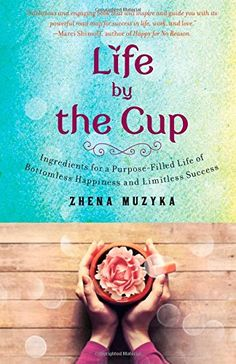 Life by the Cup: Ingredients for a Purpose-Filled Life of Bottomless Happiness and Limitless Success by Zhena Muzyka