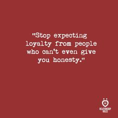 Stop expecting loyalty from people who can't even give you honesty