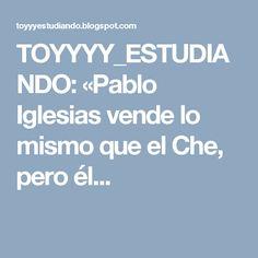 TOYYYY_ESTUDIANDO: «Pablo Iglesias vende lo mismo que el Che, pero él...