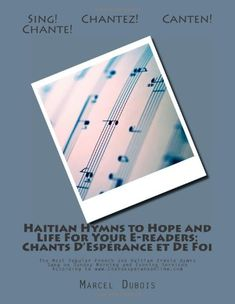 Haitian Hymns to Hope and Life For Your E-readers: Chants D'Espérance et De Foi: The Most Popular French and Haitian Creole Hymns Sung on Sunday ... (Volume 1) (French Edition) by Marcel D. Dubois http://www.amazon.com/dp/1475092792/ref=cm_sw_r_pi_dp_q9IWtb0E45SYJ2H3