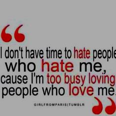 I don't have time to hate people who hate me, cause I'm too busy loving people who love me. Cute Quotes, Words Quotes, Great Quotes, Quotes To Live By, Funny Quotes, Inspirational Quotes, Awesome Quotes, Humor Quotes, Motivational Quotes