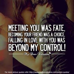 Meeting you was fate, becoming your friend was a choice, falling in love with you was beyond my control.  #quotes